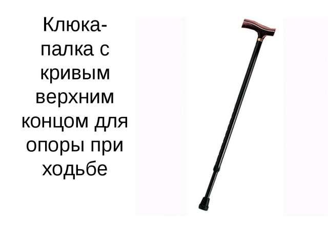 Клюка- палка с кривым верхним концом для опоры при ходьбе