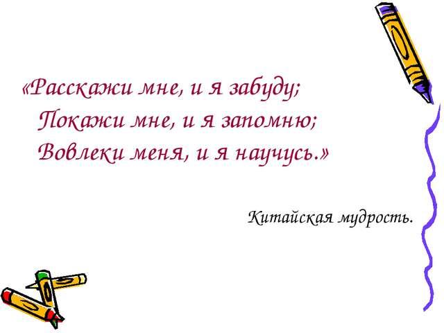 «Расскажи мне, и я забуду; Покажи мне, и я запомню; Вовлеки меня, и я научусь...