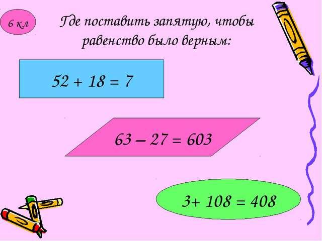 Где поставить запятую, чтобы равенство было верным: 52 + 18 = 7 3+ 108 = 408...