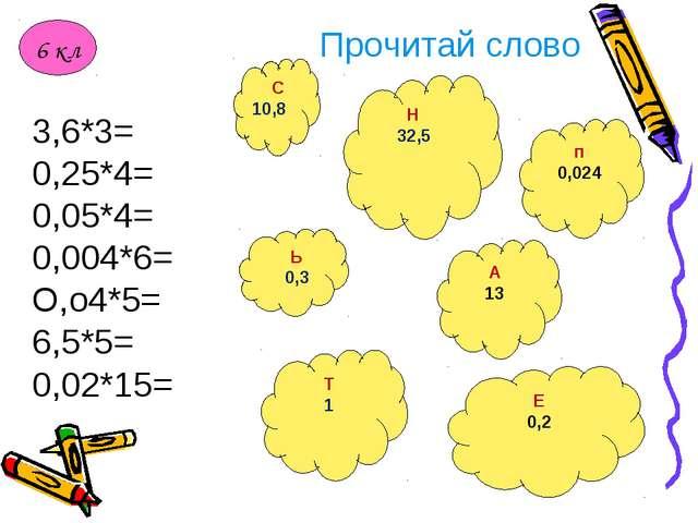 Прочитай слово 3,6*3= 0,25*4= 0,05*4= 0,004*6= О,о4*5= 6,5*5= 0,02*15= п 0,02...