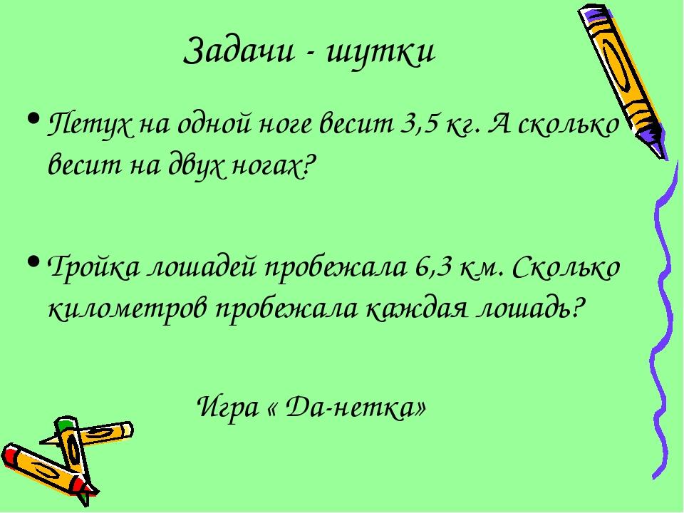 Задачи - шутки Петух на одной ноге весит 3,5 кг. А сколько весит на двух нога...