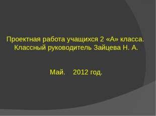 Проектная работа учащихся 2 «А» класса. Классный руководитель Зайцева Н. А. М