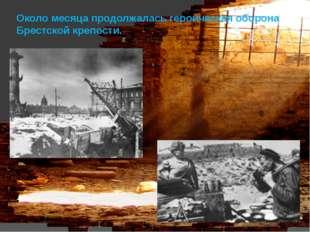 Около месяца продолжалась героическая оборона Брестской крепости.