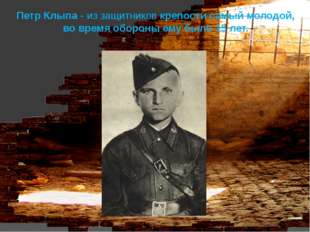 Петр Клыпа - из защитников крепости самый молодой, во время обороны ему было