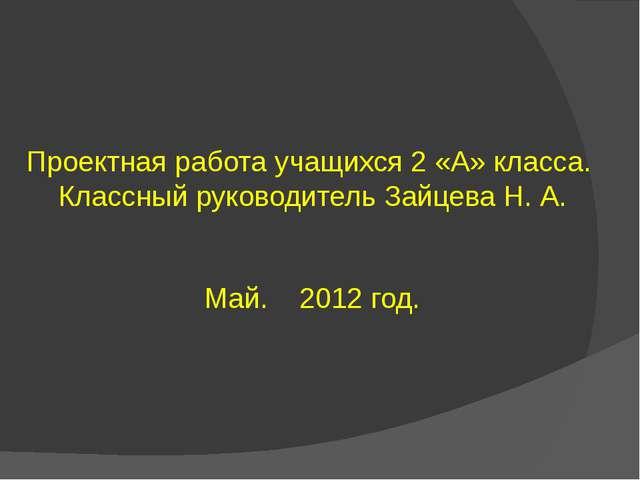 Проектная работа учащихся 2 «А» класса. Классный руководитель Зайцева Н. А. М...