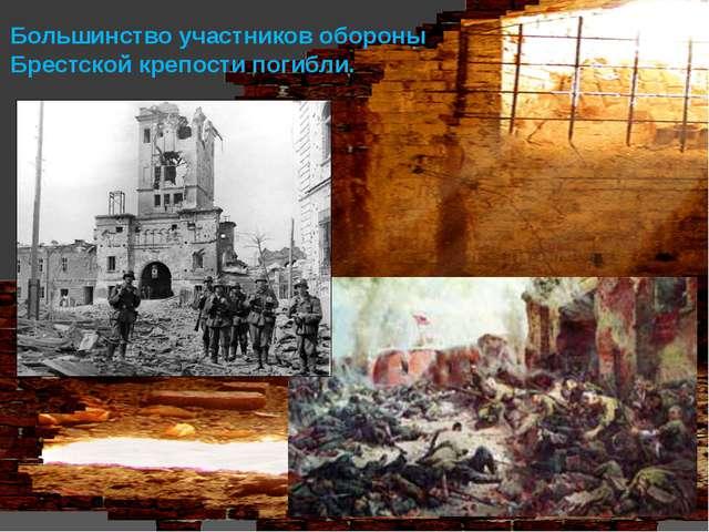Большинство участников обороны Брестской крепости погибли.