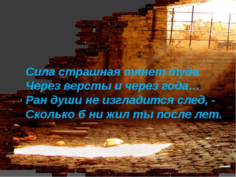 Сила страшная тянет туда Через версты ичерез года… Ран души неизгладится сл...
