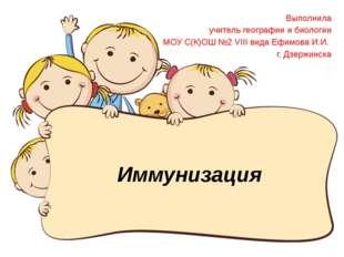 Иммунизация Выполнила учитель географии и биологии МОУ С(К)ОШ №2 VIII вида Еф
