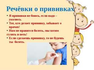 Речёвки о прививках Я прививки не боюсь, если надо – уколюсь. Тот, кто делает