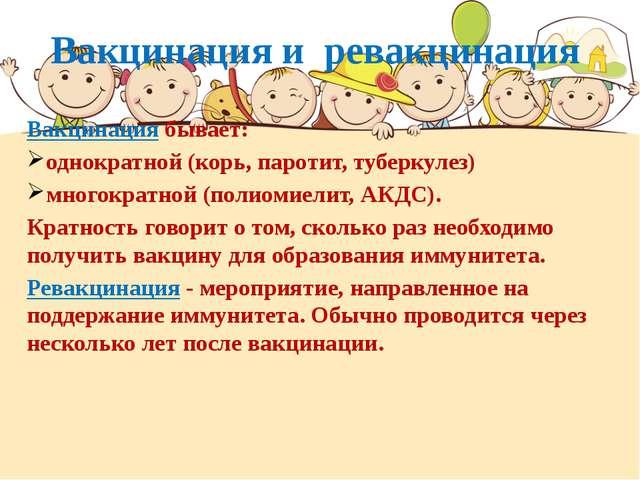 Вакцинация и ревакцинация Вакцинация бывает: однократной (корь, паротит, тубе...