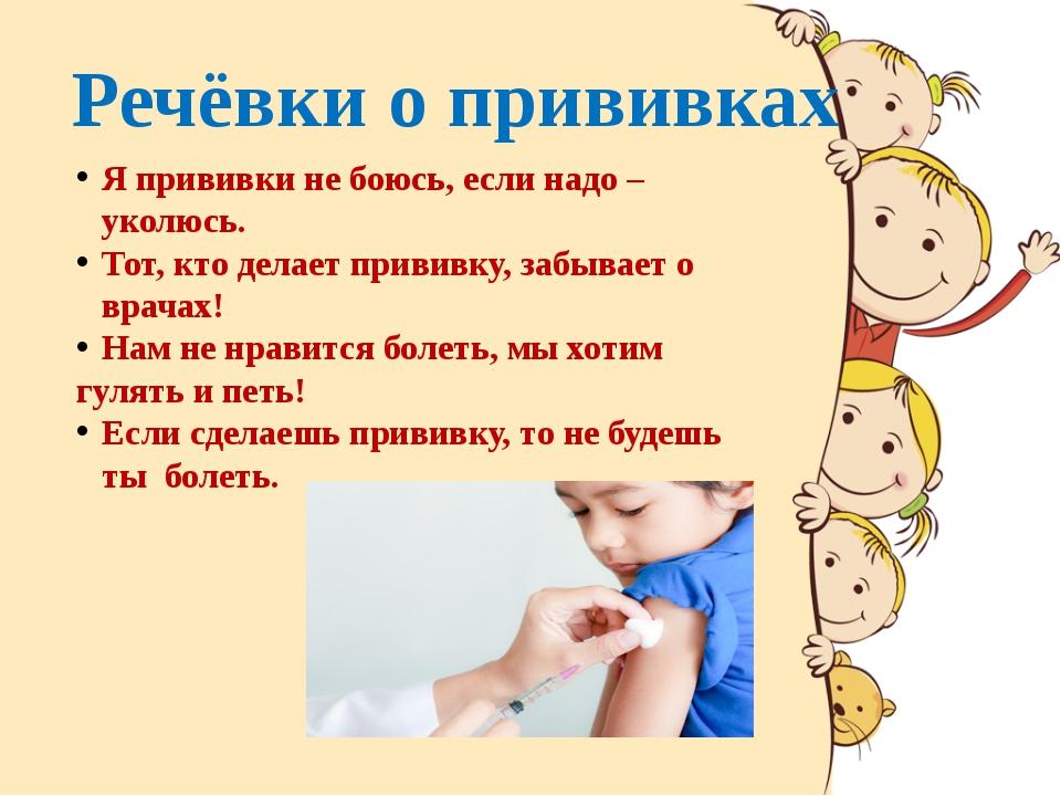 Речёвки о прививках Я прививки не боюсь, если надо – уколюсь. Тот, кто делает...