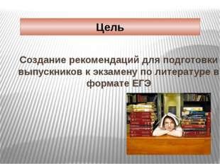 Цель Создание рекомендаций для подготовки выпускников к экзамену по литератур