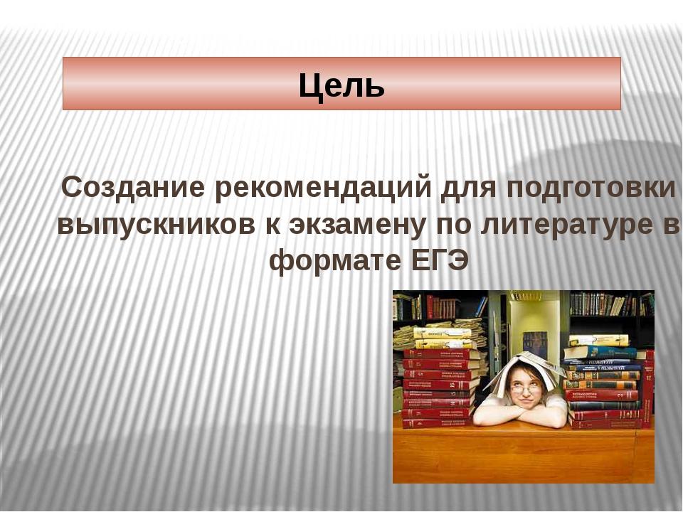 Цель Создание рекомендаций для подготовки выпускников к экзамену по литератур...