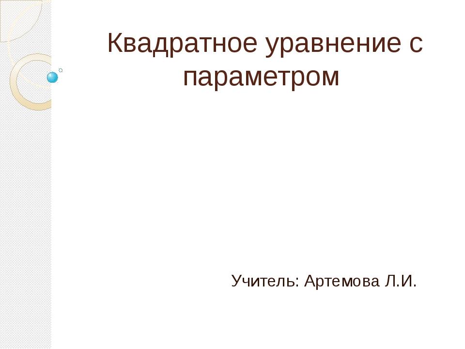 Квадратное уравнение с параметром Учитель: Артемова Л.И.