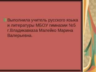 Выполнила учитель русского языка и литературы МБОУ гимназии №5 г.Владикавказа