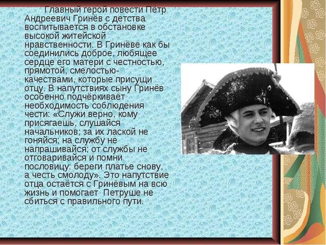 Главный герой повести Пётр Андреевич Гринёв с детства воспитывается в обстан...