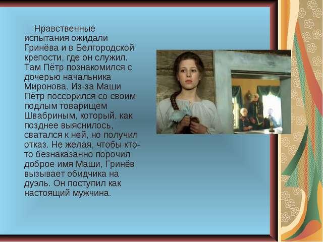 Нравственные испытания ожидали Гринёва и в Белгородской крепости, где он слу...