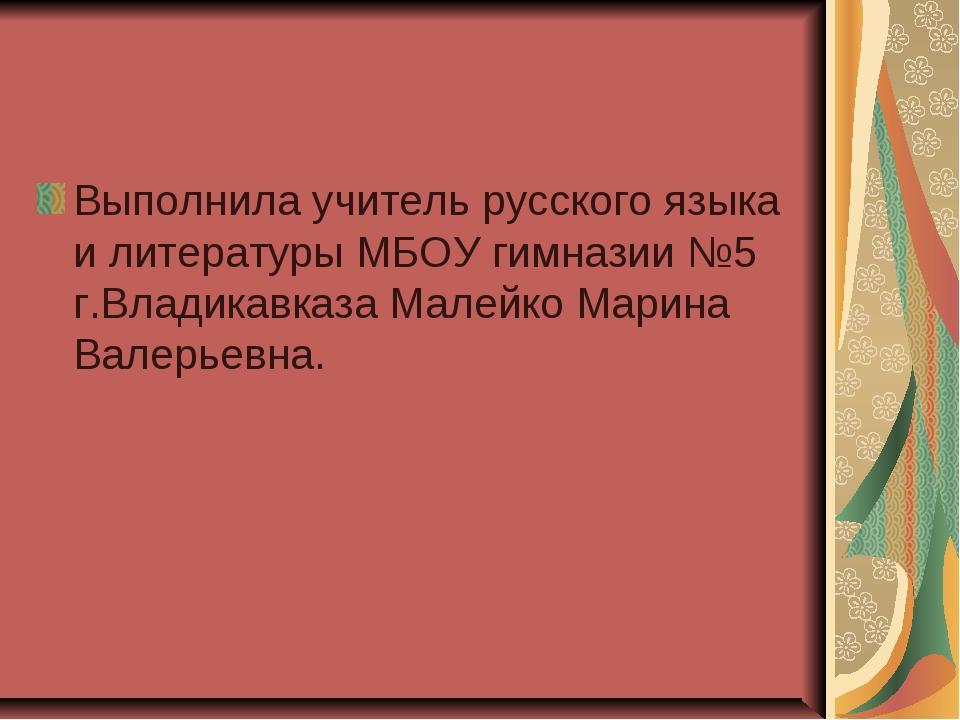 Выполнила учитель русского языка и литературы МБОУ гимназии №5 г.Владикавказа...