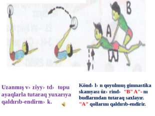 """Köndələn qoyulmuş gimnastika skamyası üzərində """"B"""" A""""- nı budlarından tutaraq"""