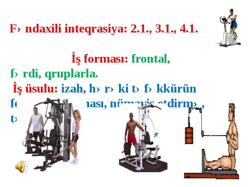 Fəndaxili inteqrasiya: 2.1., 3.1., 4.1. İş forması: frontal, fərdi, qruplarla...