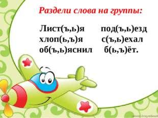 Раздели слова на группы: Лист(ъ,ь)я под(ъ,ь)езд хлоп(ь,ъ)я с(ъ,ь)ехал об(ъ,ь)