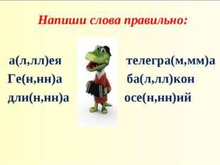 Напиши слова правильно: а(л,лл)ея телегра(м,мм)а Ге(н,нн)а ба(л,лл)кон дли(н,