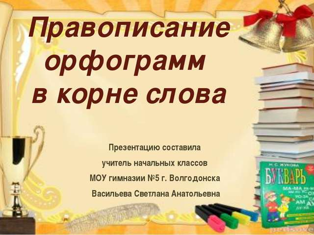 Правописание орфограмм в корне слова Презентацию составила учитель начальных...