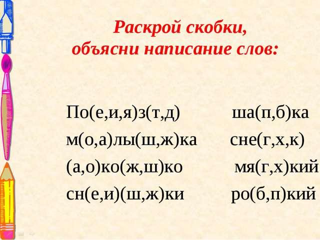 Раскрой скобки, объясни написание слов: По(е,и,я)з(т,д) ша(п,б)ка м(о,а)лы(ш...