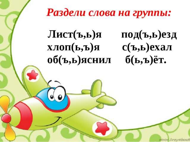 Раздели слова на группы: Лист(ъ,ь)я под(ъ,ь)езд хлоп(ь,ъ)я с(ъ,ь)ехал об(ъ,ь)...