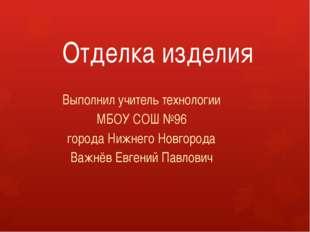 Отделка изделия Выполнил учитель технологии МБОУ СОШ №96 города Нижнего Новго