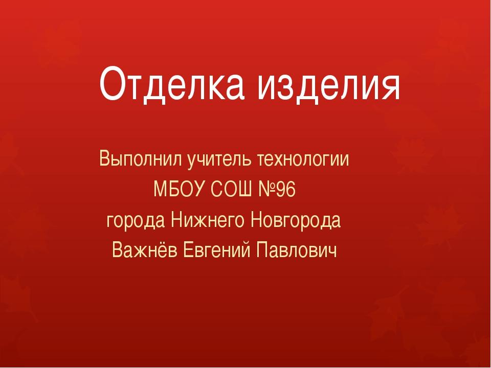 Отделка изделия Выполнил учитель технологии МБОУ СОШ №96 города Нижнего Новго...