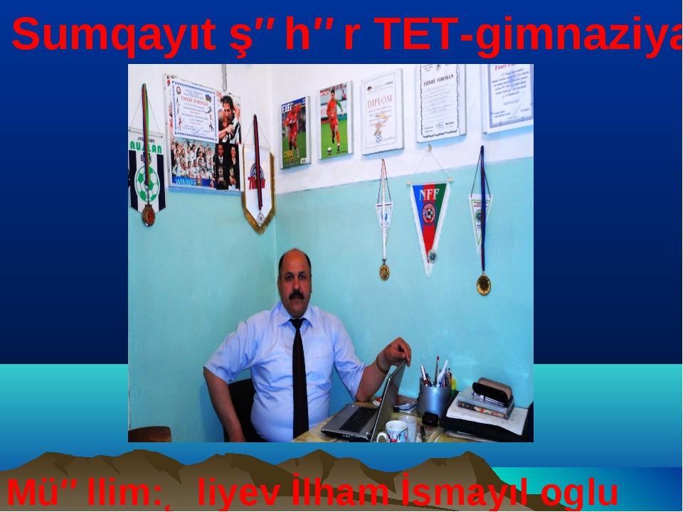 Sumqayıt şəhər TET-gimnaziya Müəllim:Əliyev İlham İsmayıl oglu