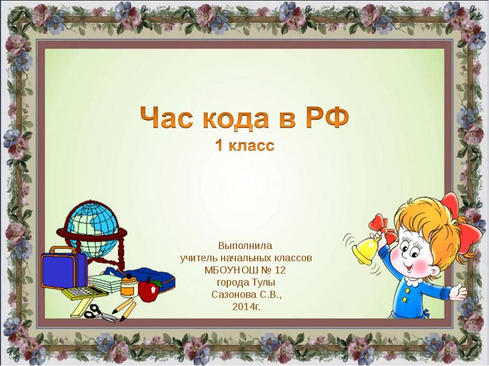 Выполнила учитель начальных классов МБОУНОШ № 12 города Тулы Сазонова С.В., 2...