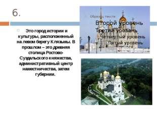 6. Это город истории и культуры, расположенный на левом берегу Клязьмы. В про
