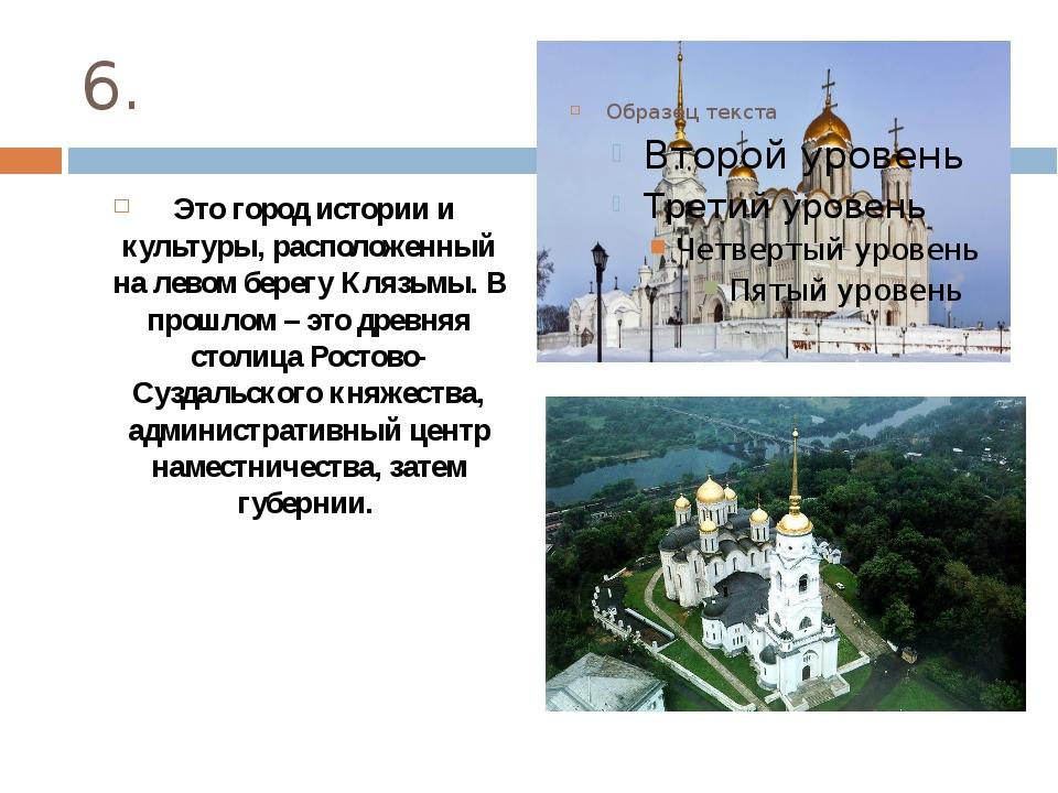 6. Это город истории и культуры, расположенный на левом берегу Клязьмы. В про...