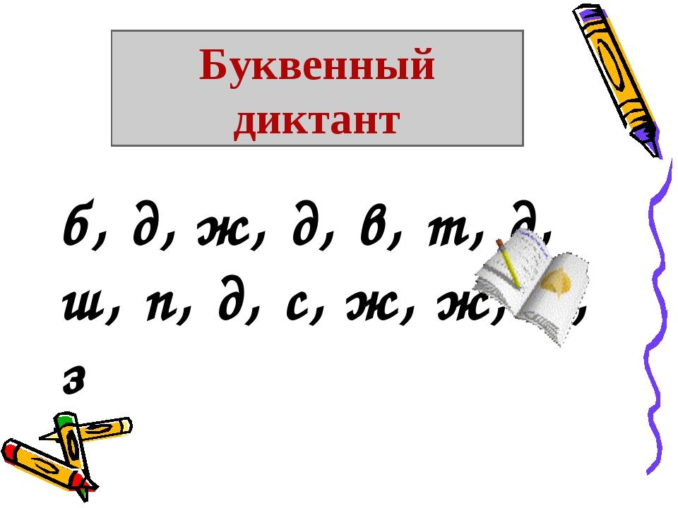 б, д, ж, д, в, т, д, ш, п, д, с, ж, ж, т, з Буквенный диктант