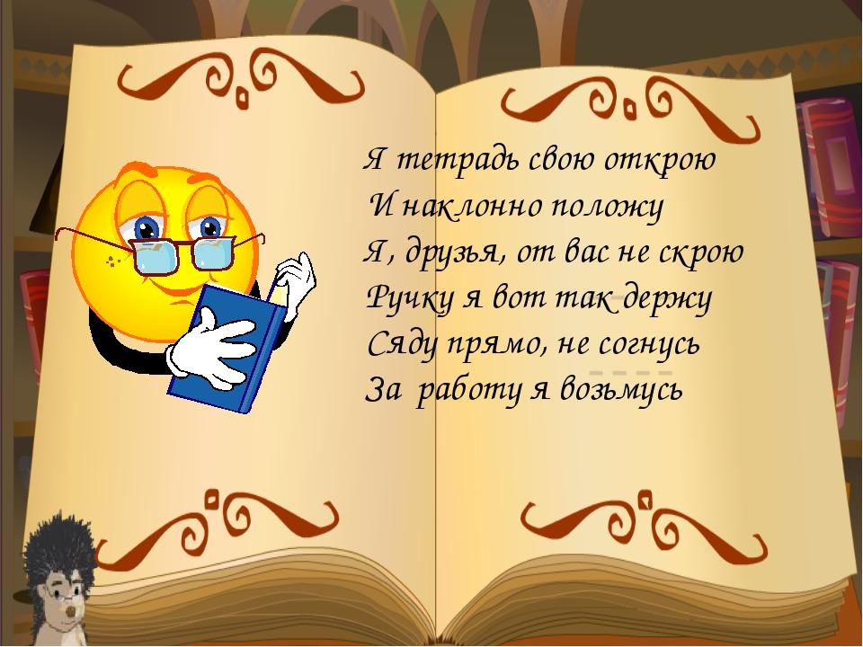 Я тетрадь свою открою И наклонно положу Я, друзья, от вас не скрою Ручку я во...