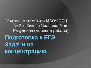 Подготовка к ЕГЭ Задачи на концентрацию Учитель математики МБОУ СОШ № 2 с. Ки