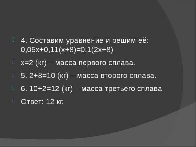 4. Составим уравнение и решим её: 0,05х+0,11(х+8)=0,1(2х+8) х=2 (кг) – масса...