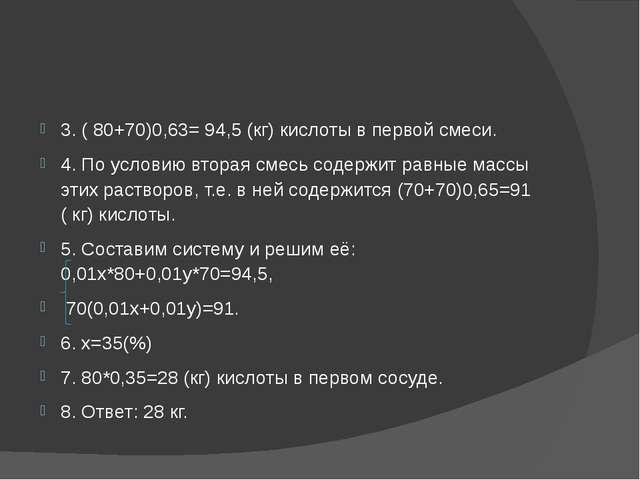3. ( 80+70)0,63= 94,5 (кг) кислоты в первой смеси. 4. По условию вторая смес...