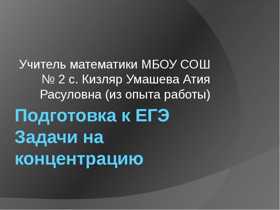 Подготовка к ЕГЭ Задачи на концентрацию Учитель математики МБОУ СОШ № 2 с. Ки...