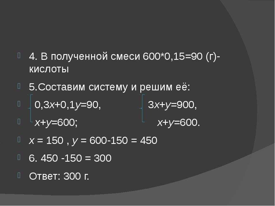 4. В полученной смеси 600*0,15=90 (г)-кислоты 5.Составим систему и решим её:...