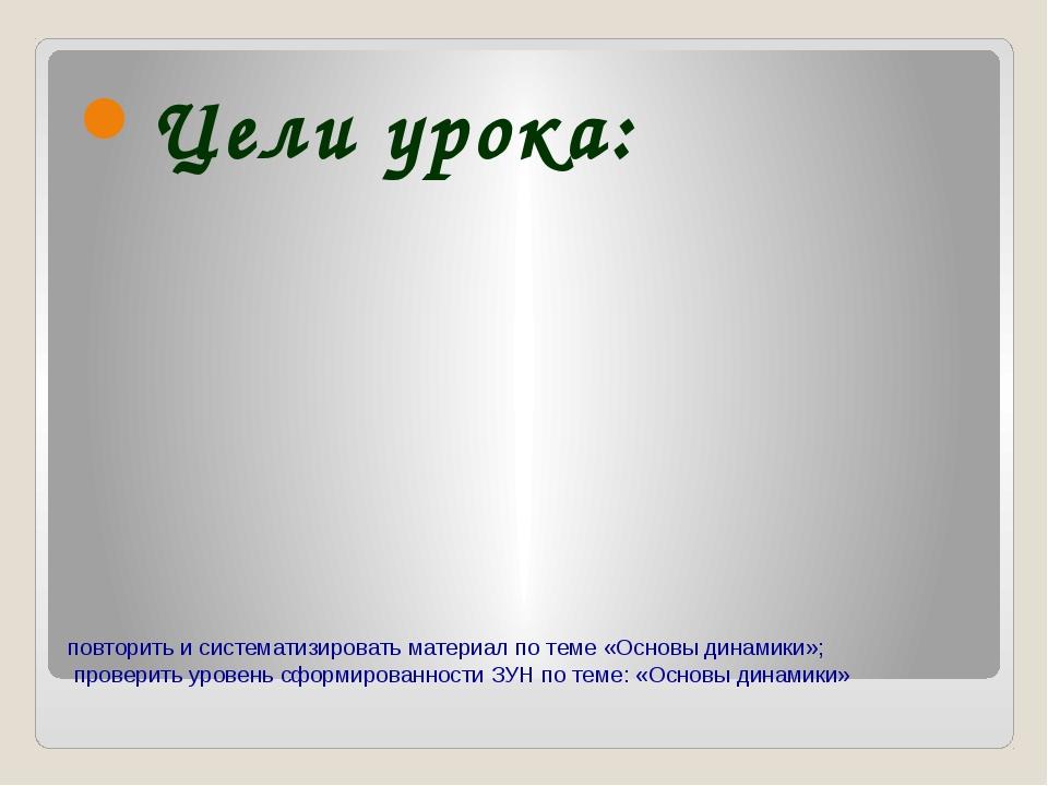 повторить и систематизировать материал по теме «Основы динамики»; проверить у...
