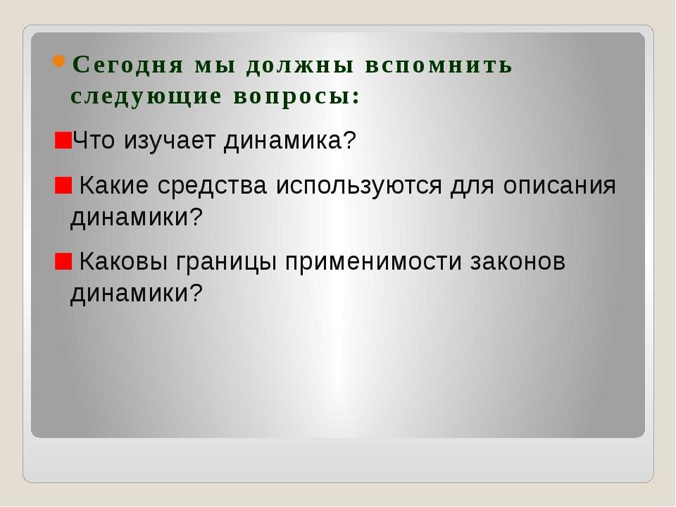 Сегодня мы должны вспомнить следующие вопросы: Что изучает динамика? Какие с...