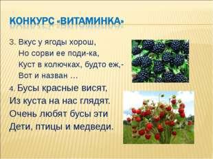 3. Вкус у ягоды хорош, Но сорви ее поди-ка, Куст в колючках, будто еж,- Вот и