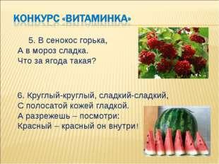5. В сенокос горька, А в мороз сладка. Что за ягода такая? 6. Круглый-круглы