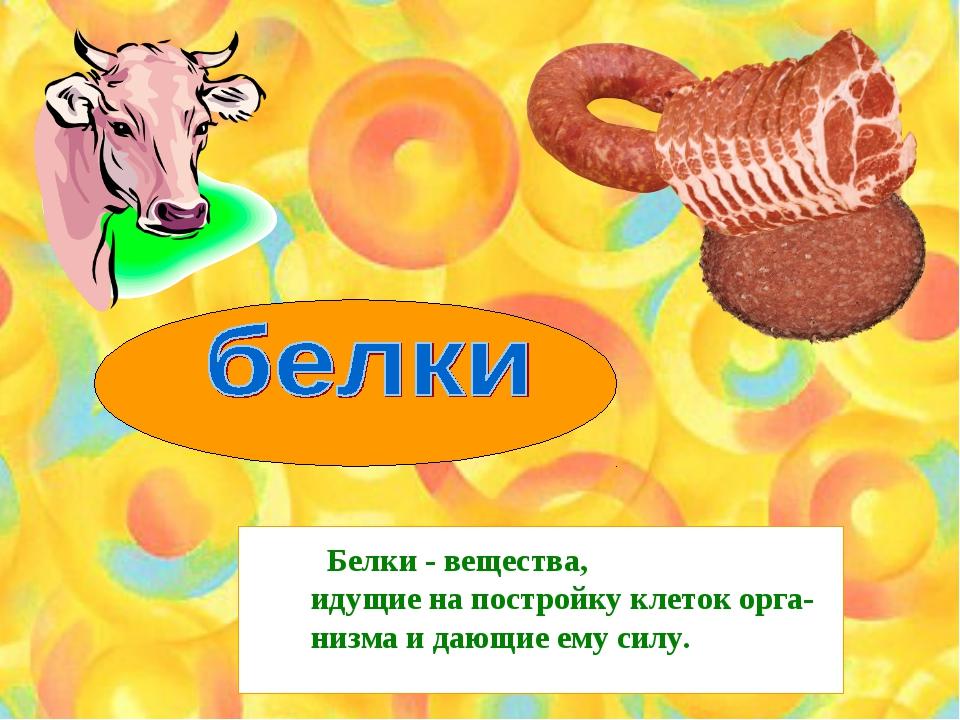 Белки - вещества, идущие на постройку клеток орга- низма и дающие ему силу.