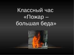 Классный час «Пожар – большая беда»