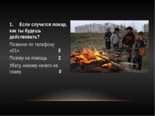 1.Если случится пожар, как ты будешь действовать? Позвоню по телефону «0