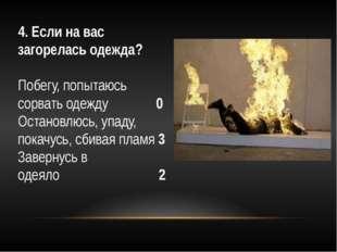 4. Если на вас загорелась одежда? Побегу, попытаюсь сорвать одежду 0 Остан